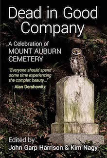 Dead in Good Company: A Celebration of Mount Auburn Cemetery, edited by John Harrison and Kim Nagy (Ziggy Owl Press, August 2015).